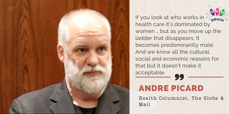 A photo of Globe and Mail Health Columnist, Andre Picard reads 'If you look at who works in health care' it's dominated by women … but as you move up the ladder that disappears. It becomes predominantly male. And we know all the cultural, social and economic reasons for that but it doesn't make it acceptable.'