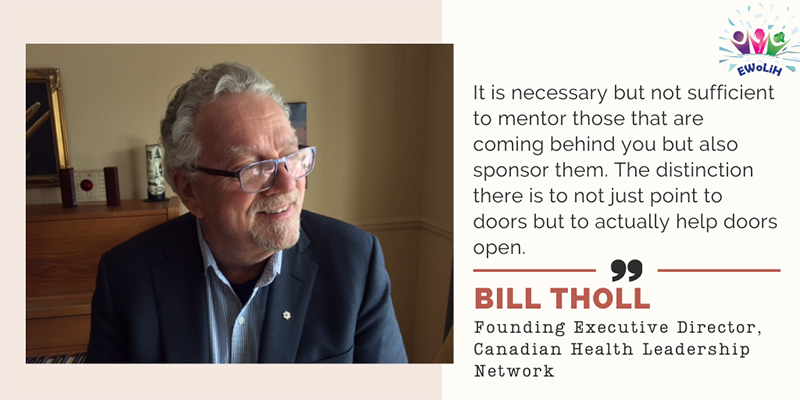 A photo of Bill Tholl, Founding Executive Director of the Canadian Health Leadership Network is accompanied with the following quote: Women health leaders tend to lead from where they are rather than the position they happen to occupy.""