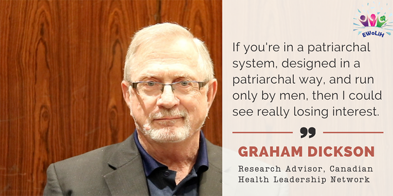 A photo of Canadian Health Leadership Research Advisor, Graham Dickson, reads 'If you're in a patriarchal system, designed in a patriarchal way, and run only by men, then I could see [women] really losing interest.'