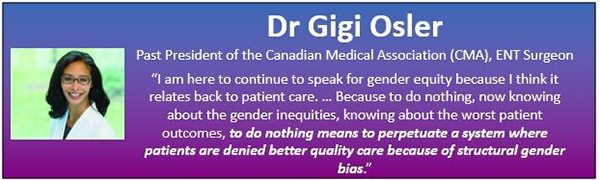 "The image contains a blue and purple textbox with Dr Gigi Osler's headshot, along with her title: Past President of the Canadian Medical Association (CMA), ENT Surgeon. The text continues below: "" I am here to continue to speak for gender equity because I think it relates back to patient care… Because to do nothing, now knowing about gender inequities, knowing about the worst patient outcomes, to do nothing means to perpetuate a system where patients are denied better quality care because of structural gender bias""."