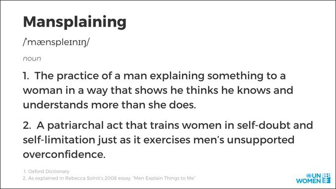 This image is giving the definition of mansplaining which is 1. The practice of a man explaining something to a woman in a way that shows he thinks he knows and understands more than she does. 2. A patriarchal act that trains women in self-doubt and self-limitation just as it exercises men's unsupported overconfidence. Source: https://twitter.com/UN_Women/status/1312476276637089793