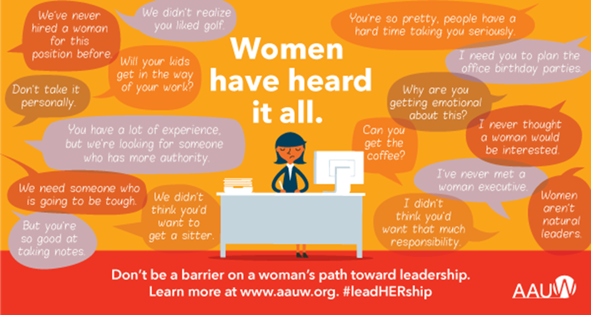 The image is a red and orange box with a graphic of a woman at a work desk in the middle of the box. The title above her reads: Women have heard it all. Surrounding her is multiple speech bubbles containing incorrect assumptions, biases, and stereotypes about female leaders in the workplace. They read as follows, from left to right: We've never hired a woman for this position before. We didn't realize you liked golf. Don't take it personally. Will your kids get in the way of your work? You have a lot of experience, but we are looking for someone who has more authority. We need someone who is going to be tough. We didn't think you'd want to get a sitter. But you're so good at taking notes. You're so pretty, people have a hard time taking you seriously. I need you to plan the office birthday parties. Why are you getting emotional about this? I never thought a woman would be interested. Can you get the coffee? I've never met a woman executive. I didn't think you'd want that much responsibility. Women aren't natural leaders. Below the speech bubbles, the text reads: Don't be a barrier on a woman's path to leadership. Learn more at www.aauw.org. #leadHERship.  In the bottom right corner is the logo for AAUW.