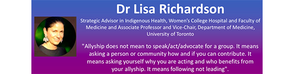 """The image contains a head-shot of Dr. Lisa Richardson, and her title """"Special Advisor in Indigenous Health, Women's College Hospital and Faculty of Medicine and Associate Professor and Vice-Chair, Department of Medicine, University of Toronto."""" It also says """" Allyship does not mean to speak/act/advocate for a group. It means asking a person or community how and if you can contribute. It means asking yourself why you are acting and who benefits from your allyship. It means following not leading."""""""