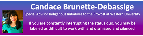 """The image contains a head-shot of Candace Brunette-Debassige, and her title """"Special Advisor, Indigenous Initiatives to the Provost at Western University."""" It also says, """"If you are constantly interrupting the status quo, you may be labeled as difficult to work with and dismissed and silenced."""""""