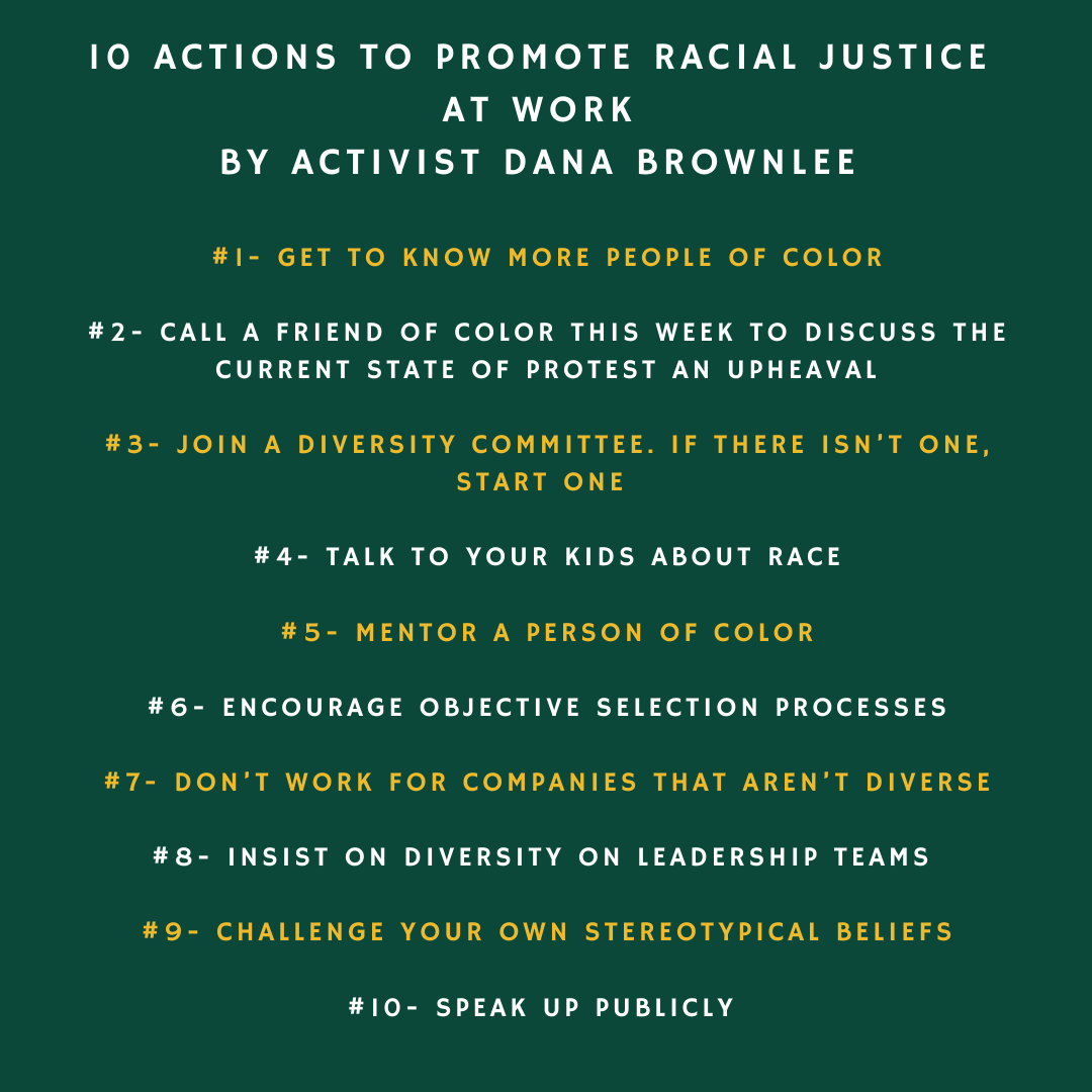 This image shares 10 actions that promote racial justice in the workplace. #1- Get to know more people of color #2- Call a friend of color this week to discuss the current state of protest an upheaval #3- Join a diversity committee. If there isn't one, start one.  #4- Talk to your kids about race #5- Mentor a person of color #6- Encourage objective selection processes #7- Don't work for companies that aren't diverse #8- Insist on diversity on leadership teams  #9- Challenge your own stereotypical beliefs #10- Speak up publicly