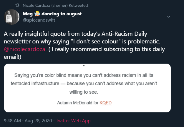 """This image captures a tweet from @spiceandswift that says: """" A really insightful quote from today's Anti-Racism Daily newsletter on why saying """" I don't see colour"""" is problématic @nicolecardoza (I really recommend subscribing to this daily email!) The quote @spiceandswift is referencing is : """" Saying you're color blind means you can't address racism in all its tentacled infrastructure- because you can't address what you aren't willing to see. - Autumn McDonald for KQED"""""""