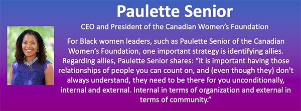 """The image contains a headshot of Paulette Senior, on a purple and blue background banner. It contains her title, CEO and President of the Canadian Women's Foundation. It also says: """" For Black women leaders, such as Paulette Senior of the Canadian Women's Foundation, one important strategy is identifying allies. Regarding allies, Paulette Senior shares: """" It is important having those relationships of people you can count on, and (even though they) don't always understand, they need to be there for you unconditionally, internal and external. Internal in terms of organization and external in terms of community."""""""