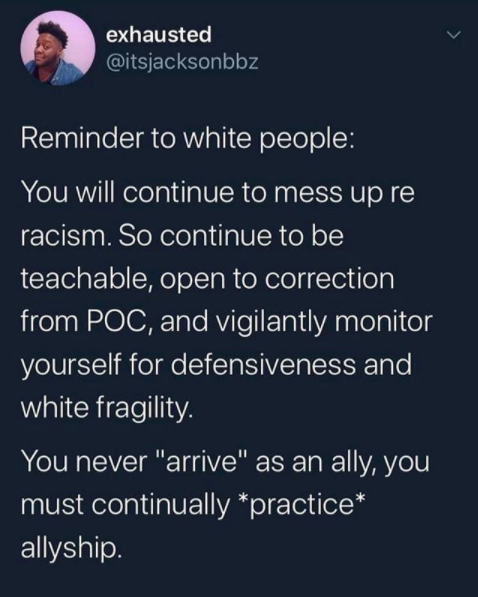 """This image captures a tweet by @itsjacksonbbz that says: """" Reminder to white people: You will continue to mess up re racism. So continue to be teachable, open to correction from POC, and vigilantly monitor yourself for defensiveness and white fragility. You never """"arrive"""" as an ally, you must continually *practice* allyship."""""""