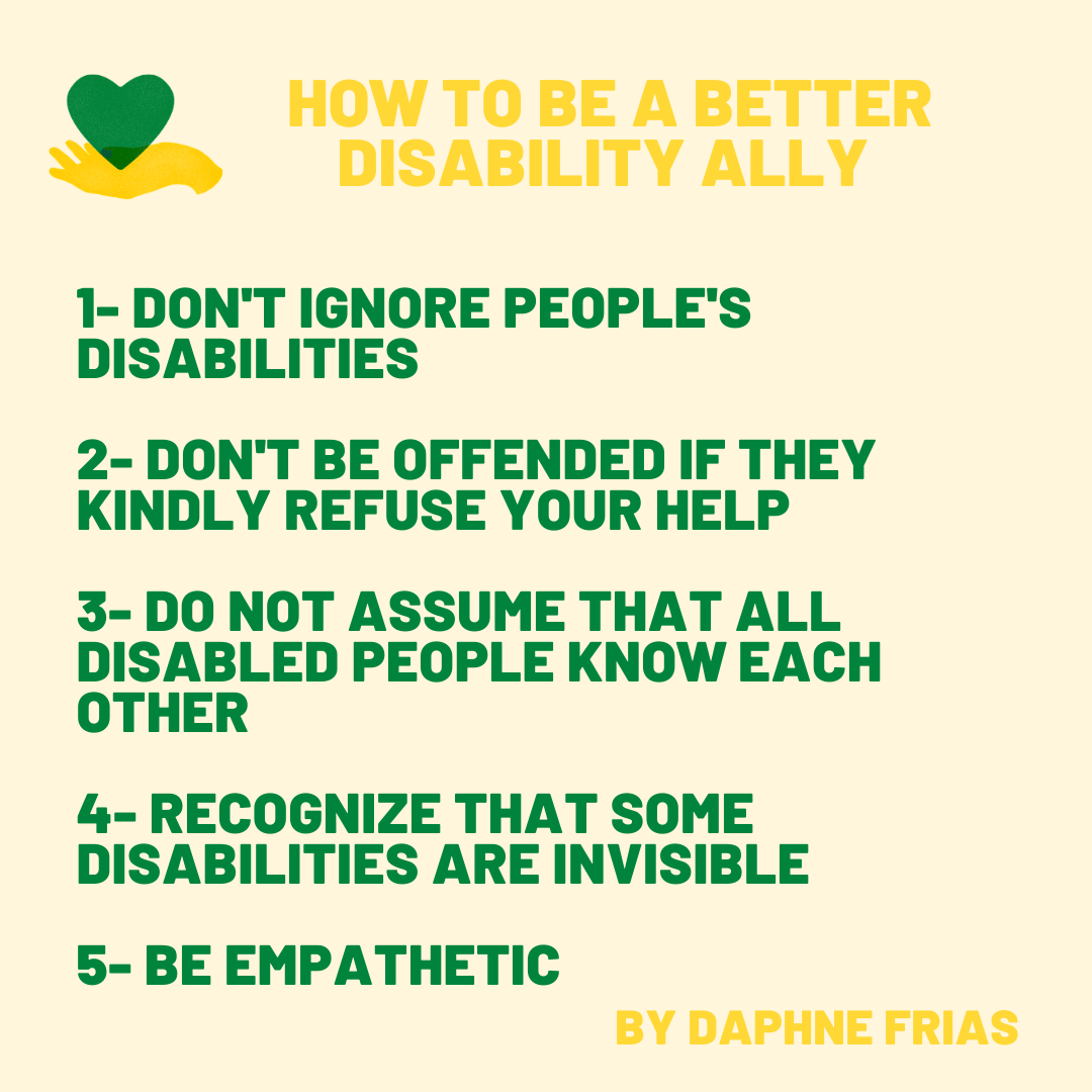 This image gives 5 tips on how to be a better disability ally. 1- Don't ignore people's disabilities 2- Don't be offended if they kindly refuse your help 3- Do not assume that all disable people know each other 4- Recognize that some disabilities are invisible 5- Be empathetic. These tips are from Daphne Frias, activist.