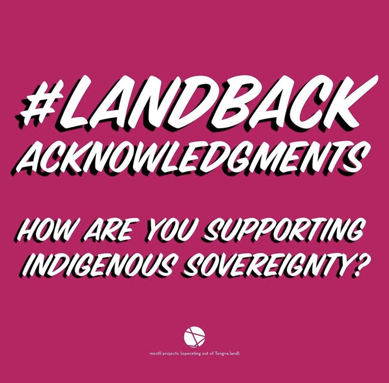 ] A pink background with white letters reads the following: #LANDBACK ACKNOWLEDGMENTS, How are you supporting indigenous sovereignty?