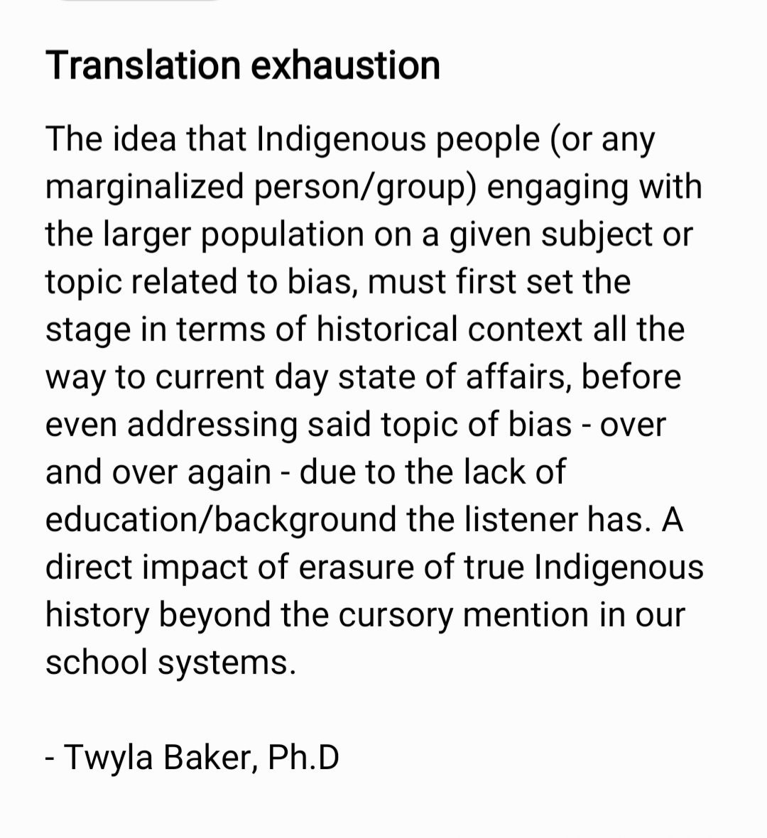 """The image contains an image with black text on a white background. It reads: """"Translation Exhaustion. The idea that Indigenous people (or any marginalized person/group) engaging with the larger population on a given subject or topic related to bias, must first set the stage in terms of historical context all the way to current day state of affairs, before even addressing said topic of bias- over and over again- due to the lack of education/background the listener has. A direct impact of erasure of true Indigenous history beyond the cursory mention in our school systems. - Twyla Baker"""""""